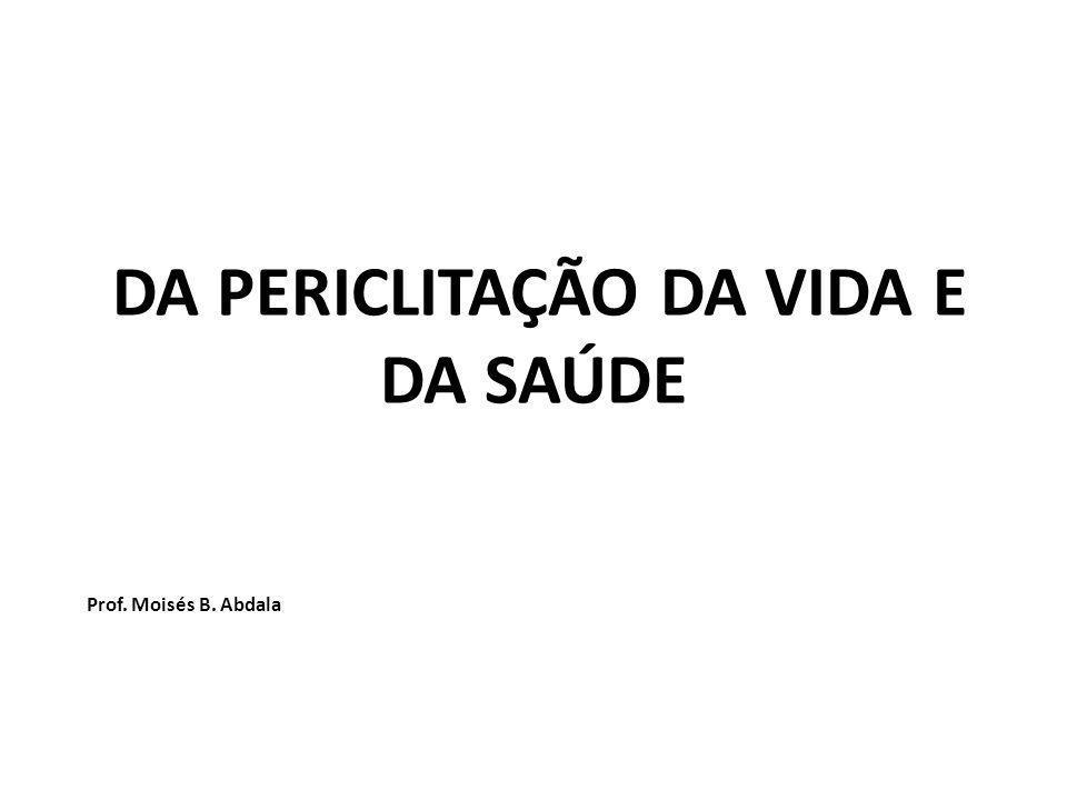 DA PERICLITAÇÃO DA VIDA E DA SAÚDE Prof. Moisés B. Abdala