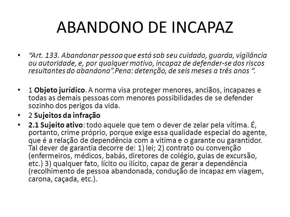 ABANDONO DE INCAPAZ Art. 133. Abandonar pessoa que está sob seu cuidado, guarda, vigilância ou autoridade, e, por qualquer motivo, incapaz de defender