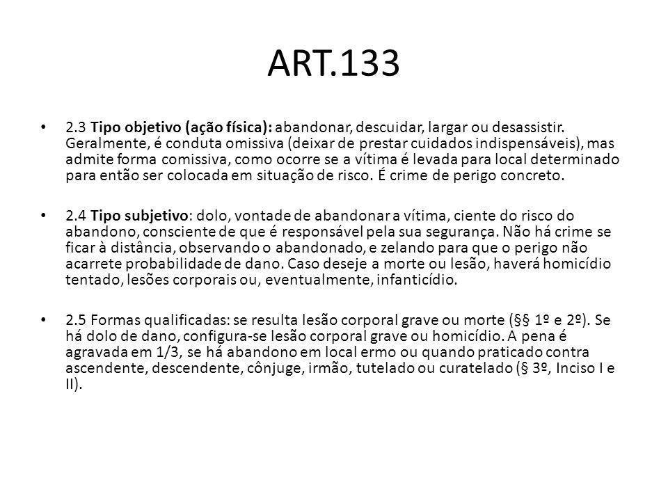 ART.133 2.3 Tipo objetivo (ação física): abandonar, descuidar, largar ou desassistir. Geralmente, é conduta omissiva (deixar de prestar cuidados indis