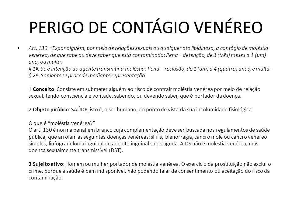 PERIGO DE CONTÁGIO VENÉREO Art. 130. Expor alguém, por meio de relações sexuais ou qualquer ato libidinoso, a contágio de moléstia venérea, de que sab