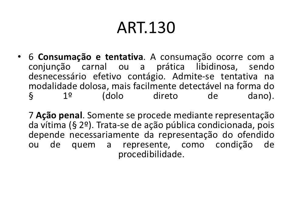 ART.130 6 Consumação e tentativa. A consumação ocorre com a conjunção carnal ou a prática libidinosa, sendo desnecessário efetivo contágio. Admite-se