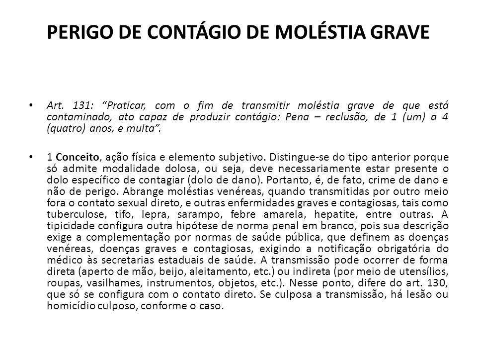 PERIGO DE CONTÁGIO DE MOLÉSTIA GRAVE Art. 131: Praticar, com o fim de transmitir moléstia grave de que está contaminado, ato capaz de produzir contági