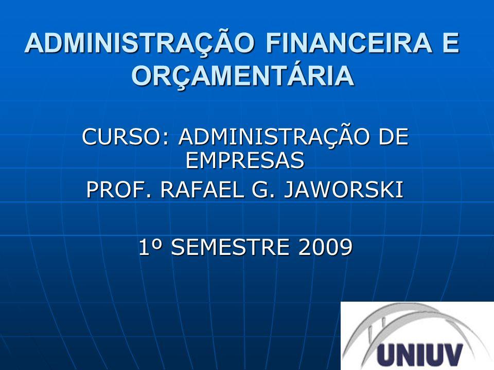 ADMINISTRAÇÃO FINANCEIRA E ORÇAMENTÁRIA CURSO: ADMINISTRAÇÃO DE EMPRESAS PROF. RAFAEL G. JAWORSKI 1º SEMESTRE 2009