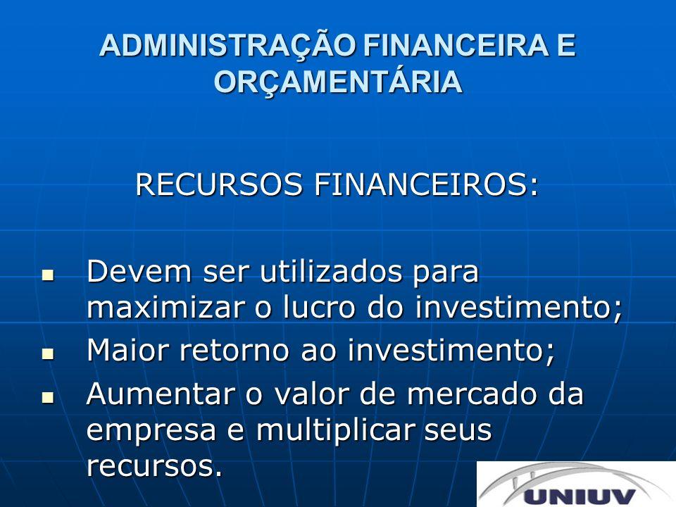 ADMINISTRAÇÃO FINANCEIRA E ORÇAMENTÁRIA OBJETIVO: Administrar os recursos financeiros, de modo que eles proporcionem o maior rendimento e retorno esperado, frente ao capital investido.