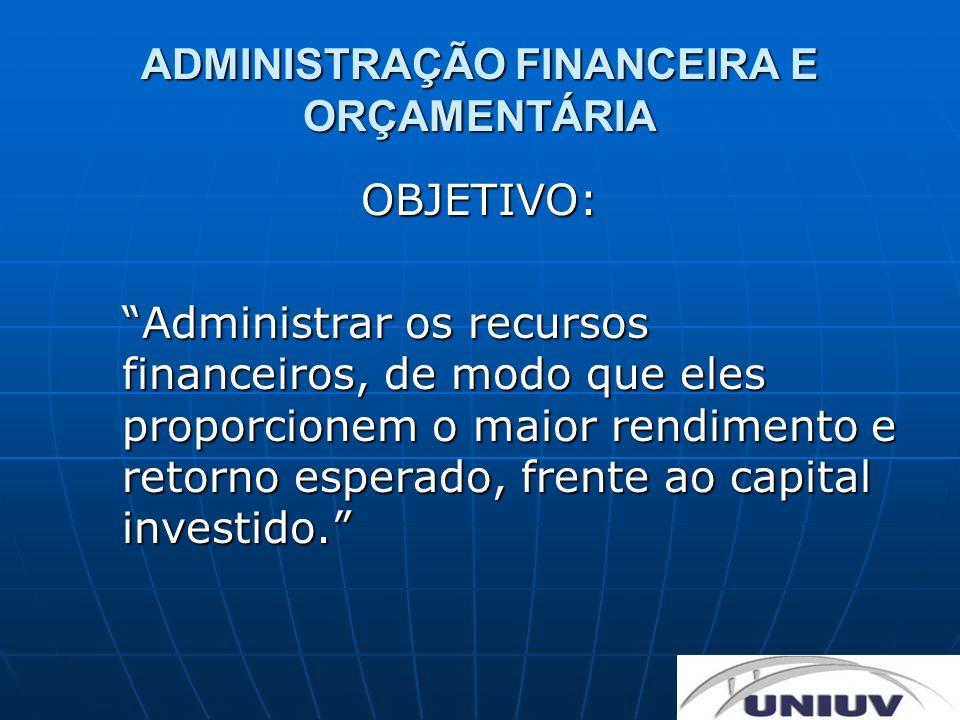 ADMINISTRAÇÃO FINANCEIRA E ORÇAMENTÁRIA OBJETIVO: Administrar os recursos financeiros, de modo que eles proporcionem o maior rendimento e retorno espe