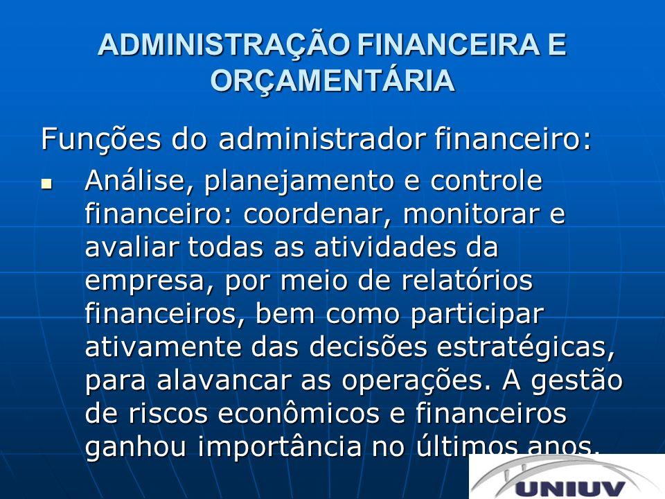 ADMINISTRAÇÃO FINANCEIRA E ORÇAMENTÁRIA Funções do administrador financeiro: Análise, planejamento e controle financeiro: coordenar, monitorar e avali