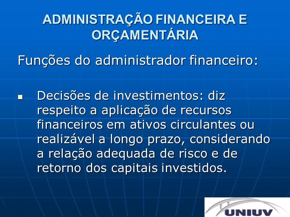 ADMINISTRAÇÃO FINANCEIRA E ORÇAMENTÁRIA Funções do administrador financeiro: Decisões de financiamentos: é a tomada de decisão quanto a captação de financiamentos para investimentos, considerando a combinação adequada dos financiamentos a curto e a longo prazos e a estrutura de capital.