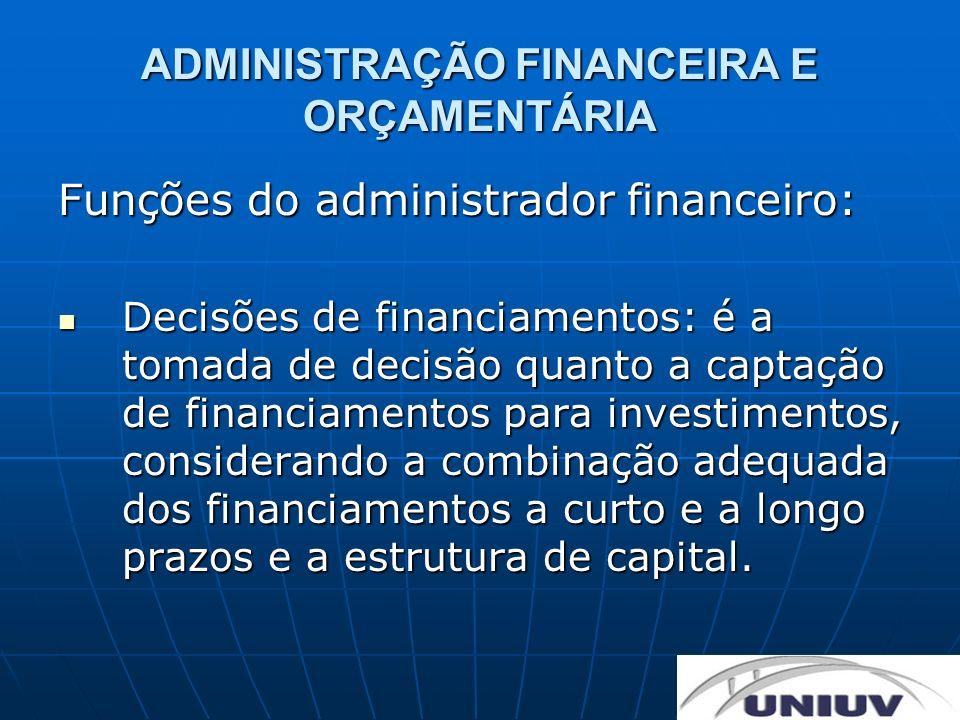 ADMINISTRAÇÃO FINANCEIRA E ORÇAMENTÁRIA Funções do administrador financeiro: Decisões de financiamentos: é a tomada de decisão quanto a captação de fi
