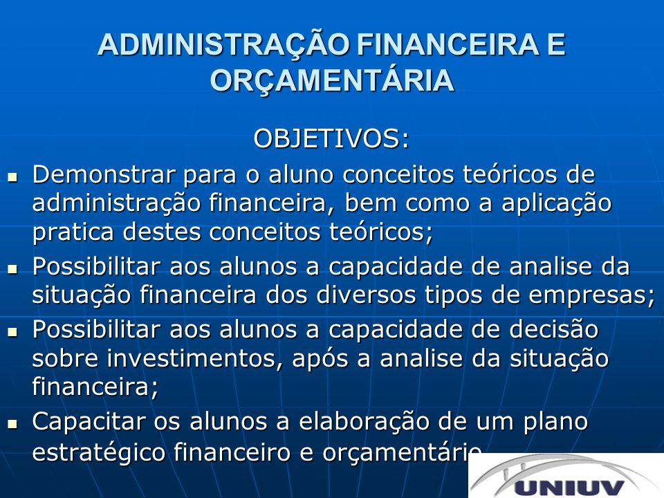 ADMINISTRAÇÃO FINANCEIRA E ORÇAMENTÁRIA OBJETIVOS: Demonstrar para o aluno conceitos teóricos de administração financeira, bem como a aplicação pratic