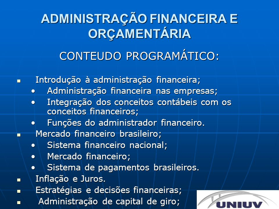ADMINISTRAÇÃO FINANCEIRA E ORÇAMENTÁRIA CONTEUDO PROGRAMÁTICO: Fundamentos e praticas de tesouraria; Fundamentos e praticas de tesouraria; Técnicas de gestão de tesouraria;Técnicas de gestão de tesouraria; Relacionamentos bancários;Relacionamentos bancários; Planejamento e controle de fluxo de caixa;Planejamento e controle de fluxo de caixa; Decisões de investimentos e orçamento de capital; Decisões de investimentos e orçamento de capital; Orçamento de capital;Orçamento de capital; Métodos e técnicas de avaliação de invetimento;Métodos e técnicas de avaliação de invetimento; Análise de investimento.Análise de investimento.