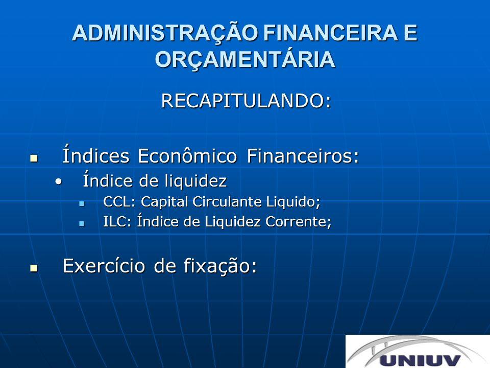 ADMINISTRAÇÃO FINANCEIRA E ORÇAMENTÁRIA RECAPITULANDO: Índices Econômico Financeiros: Índices Econômico Financeiros: Índice de liquidezÍndice de liqui