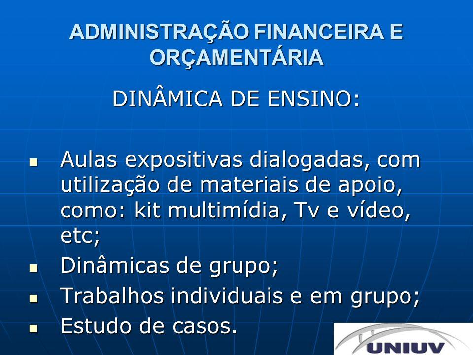 ADMINISTRAÇÃO FINANCEIRA E ORÇAMENTÁRIA DINÂMICA DE ENSINO: Aulas expositivas dialogadas, com utilização de materiais de apoio, como: kit multimídia,