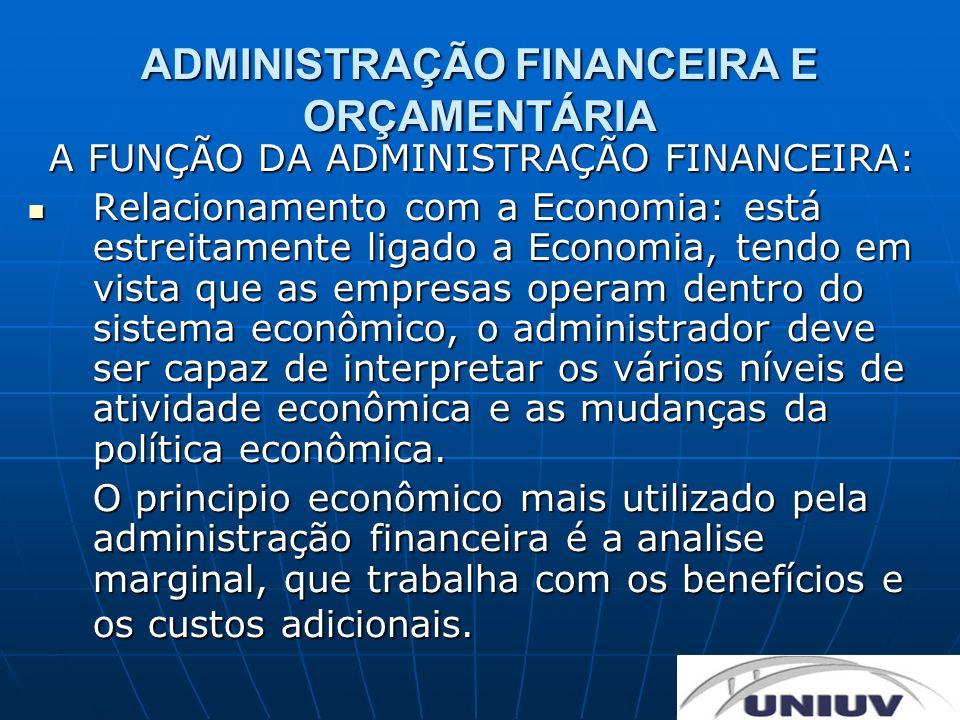 ADMINISTRAÇÃO FINANCEIRA E ORÇAMENTÁRIA A FUNÇÃO DA ADMINISTRAÇÃO FINANCEIRA: Relacionamento com a Economia: está estreitamente ligado a Economia, ten