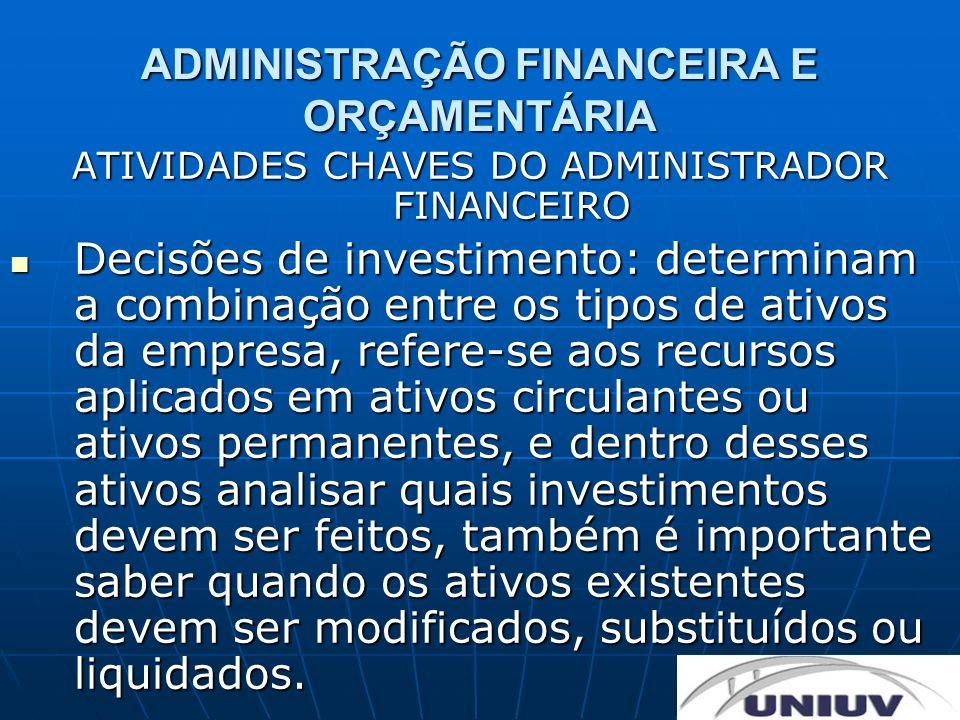 ADMINISTRAÇÃO FINANCEIRA E ORÇAMENTÁRIA ATIVIDADES CHAVES DO ADMINISTRADOR FINANCEIRO Decisões de investimento: determinam a combinação entre os tipos