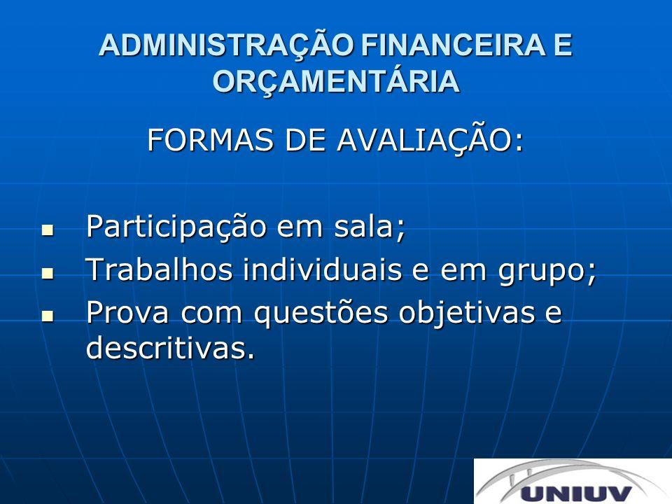 ADMINISTRAÇÃO FINANCEIRA E ORÇAMENTÁRIA FORMAS DE AVALIAÇÃO: Participação em sala; Participação em sala; Trabalhos individuais e em grupo; Trabalhos i