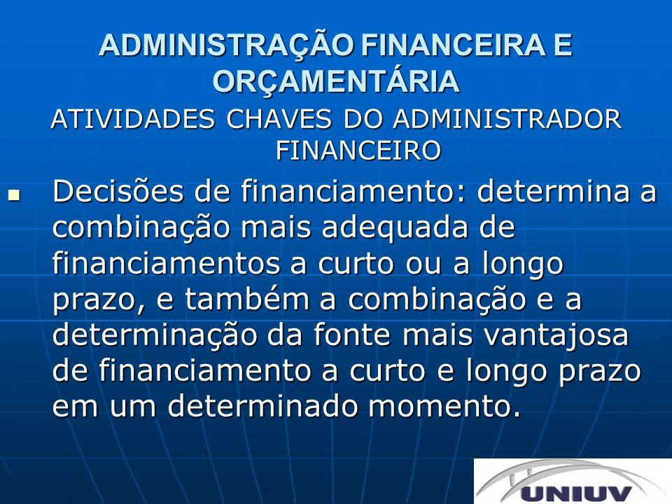 ADMINISTRAÇÃO FINANCEIRA E ORÇAMENTÁRIA ATIVIDADES CHAVES DO ADMINISTRADOR FINANCEIRO Decisões de financiamento: determina a combinação mais adequada