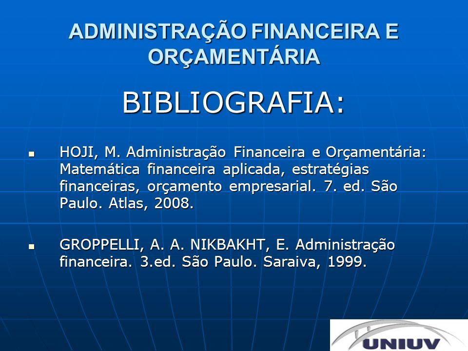 ADMINISTRAÇÃO FINANCEIRA E ORÇAMENTÁRIA BIBLIOGRAFIA: HOJI, M. Administração Financeira e Orçamentária: Matemática financeira aplicada, estratégias fi