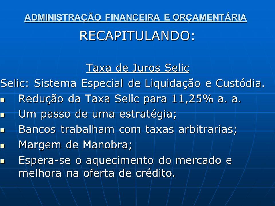ADMINISTRAÇÃO FINANCEIRA E ORÇAMENTÁRIA RECAPITULANDO: Taxa de Juros Selic Selic: Sistema Especial de Liquidação e Custódia. Redução da Taxa Selic par
