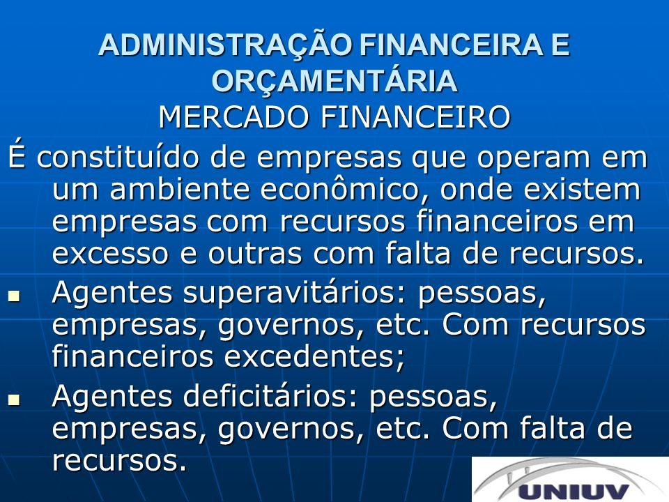 ADMINISTRAÇÃO FINANCEIRA E ORÇAMENTÁRIA MERCADO FINANCEIRO Intermediários financeiros: canalizam os recursos dos agentes superavitários para os agentes deficitários.