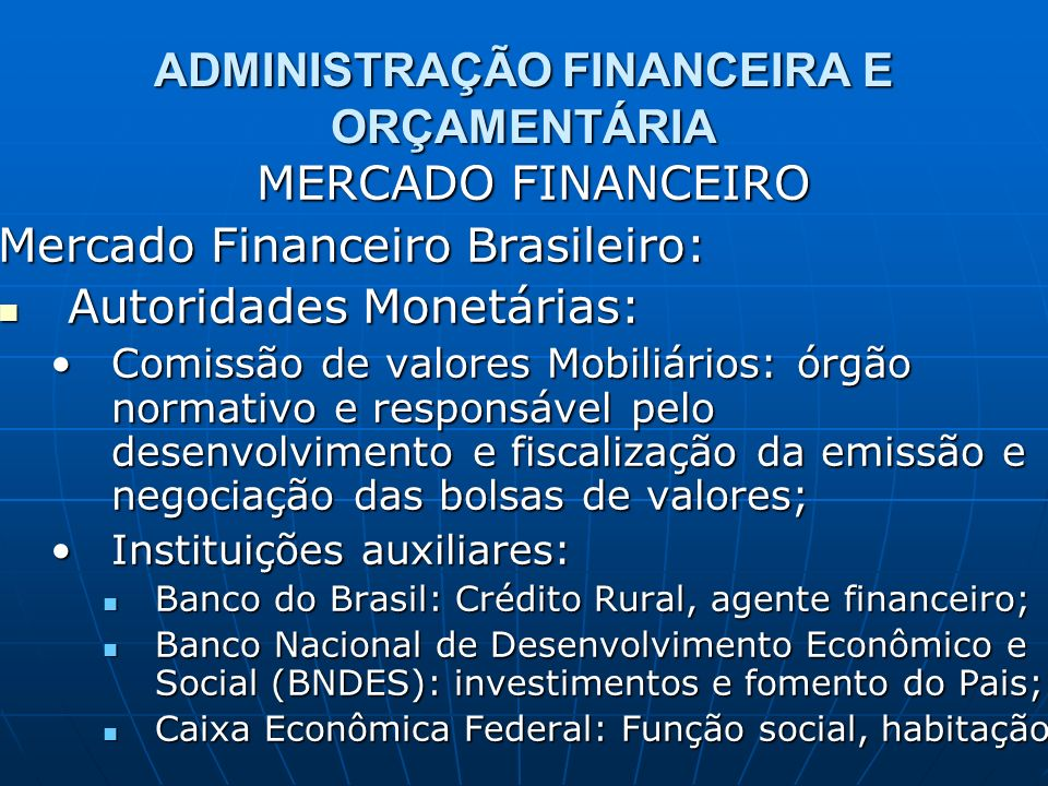 ADMINISTRAÇÃO FINANCEIRA E ORÇAMENTÁRIA MERCADO FINANCEIRO Mercado Financeiro Brasileiro: Instituições do sistema financeiro: Instituições do sistema financeiro: Bancos Comerciais: múltiplas funções, base da sistema monetário, intermediários financeiros;Bancos Comerciais: múltiplas funções, base da sistema monetário, intermediários financeiros; Caixas Econômicas: sistema financeiro de habitação, objetivos sociais;Caixas Econômicas: sistema financeiro de habitação, objetivos sociais; Bancos de Desenvolvimento: BNDES;Bancos de Desenvolvimento: BNDES; Bancos de Investimento: intermediar recursos de médio e longo prazo;Bancos de Investimento: intermediar recursos de médio e longo prazo;