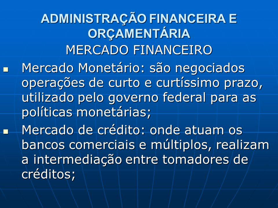 ADMINISTRAÇÃO FINANCEIRA E ORÇAMENTÁRIA MERCADO FINANCEIRO Mercado Monetário: são negociados operações de curto e curtíssimo prazo, utilizado pelo gov