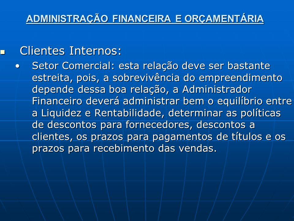 ADMINISTRAÇÃO FINANCEIRA E ORÇAMENTÁRIA Clientes Internos: Clientes Internos: Setor Comercial: esta relação deve ser bastante estreita, pois, a sobrev