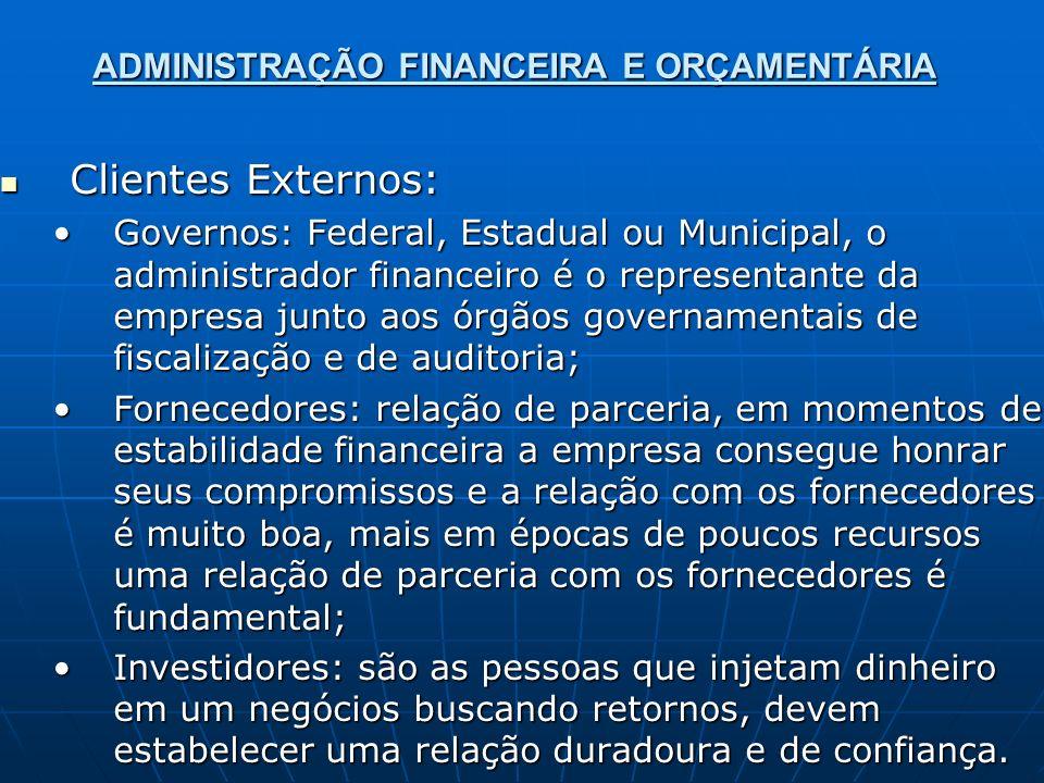 ADMINISTRAÇÃO FINANCEIRA E ORÇAMENTÁRIA Clientes Externos: Clientes Externos: Governos: Federal, Estadual ou Municipal, o administrador financeiro é o