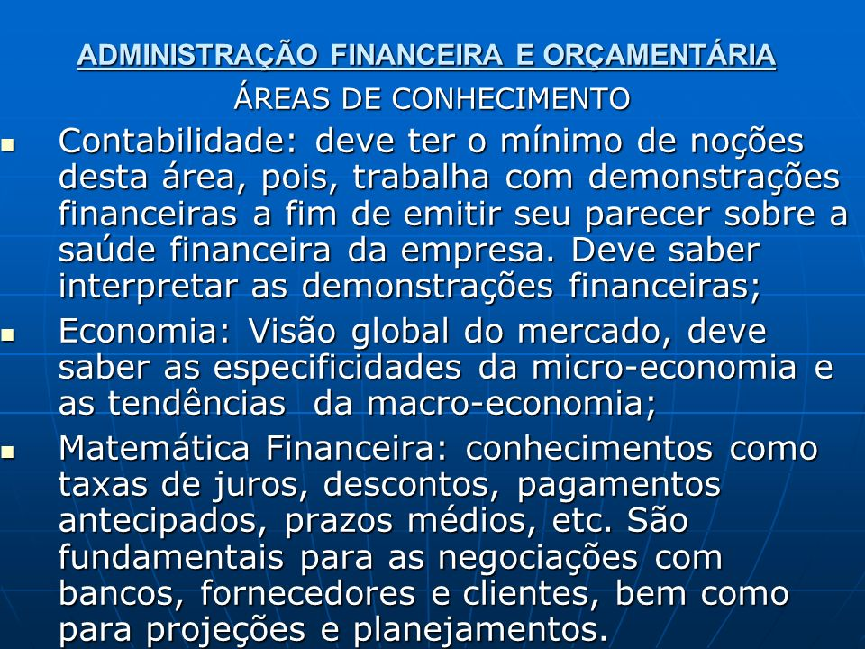 ADMINISTRAÇÃO FINANCEIRA E ORÇAMENTÁRIA ÁREAS DE CONHECIMENTO Contabilidade: deve ter o mínimo de noções desta área, pois, trabalha com demonstrações
