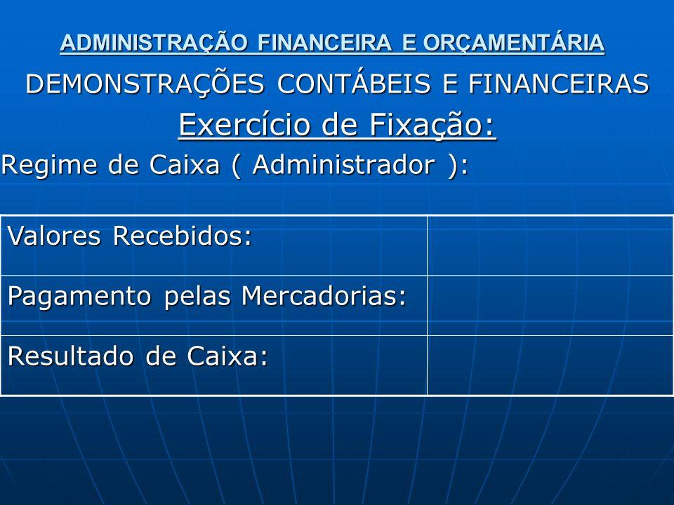 ADMINISTRAÇÃO FINANCEIRA E ORÇAMENTÁRIA DEMONSTRAÇÕES CONTÁBEIS E FINANCEIRAS Exercício de Fixação: Regime de Caixa ( Administrador ): Valores Recebid