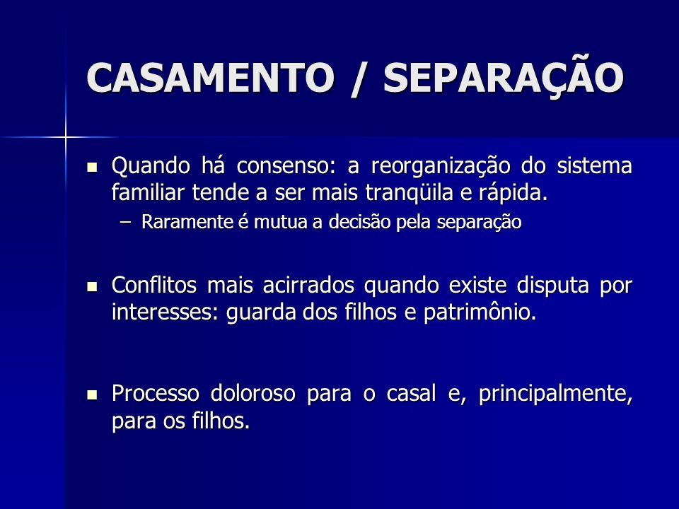 CASAMENTO / SEPARAÇÃO Quando há consenso: a reorganização do sistema familiar tende a ser mais tranqüila e rápida. Quando há consenso: a reorganização