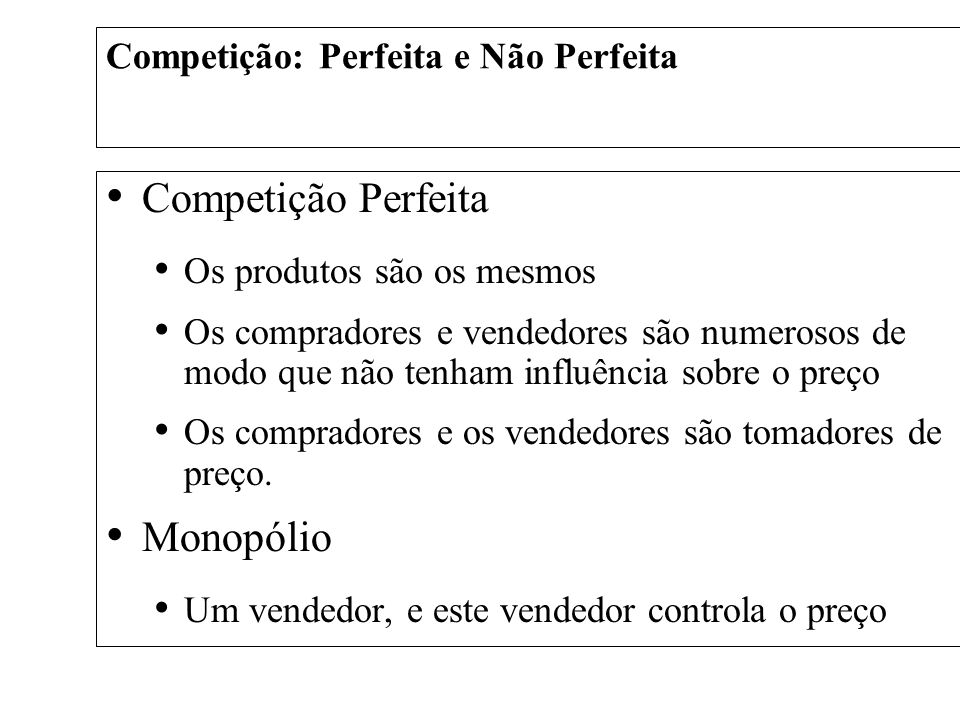 Competição Perfeita Os produtos são os mesmos Os compradores e vendedores são numerosos de modo que não tenham influência sobre o preço Os compradores