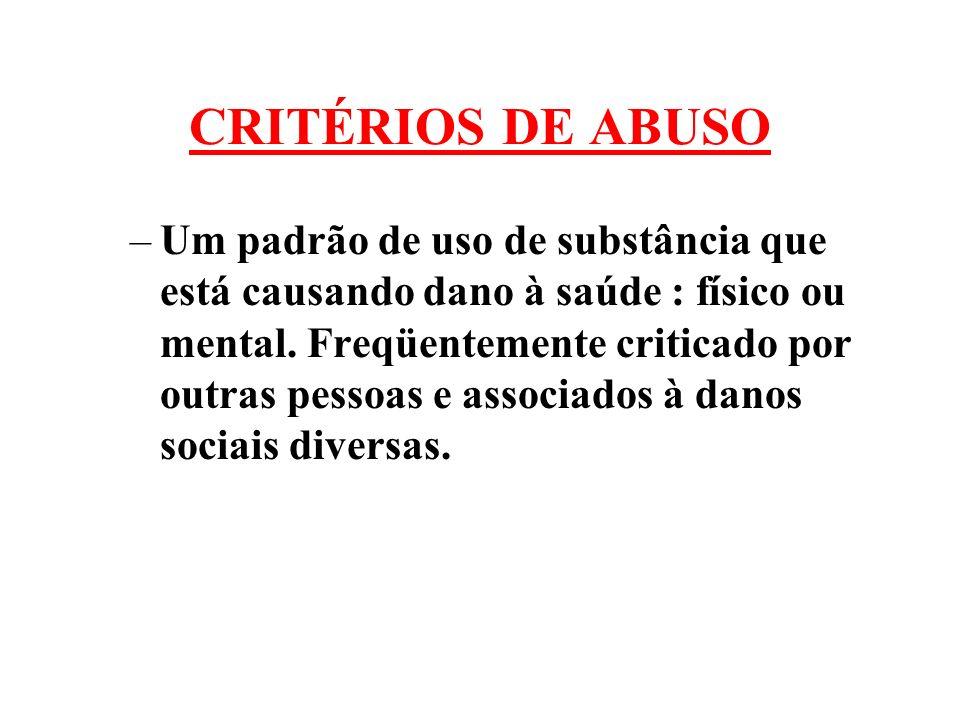 CRITÉRIOS DE ABUSO –Um padrão de uso de substância que está causando dano à saúde : físico ou mental. Freqüentemente criticado por outras pessoas e as