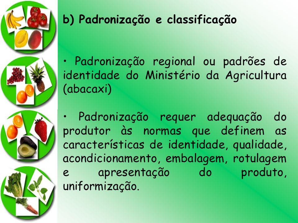 b) Padronização e classificação Padronização regional ou padrões de identidade do Ministério da Agricultura (abacaxi) Padronização requer adequação do
