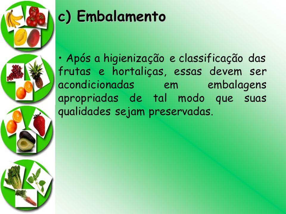 c) Embalamento Após a higienização e classificação das frutas e hortaliças, essas devem ser acondicionadas em embalagens apropriadas de tal modo que s