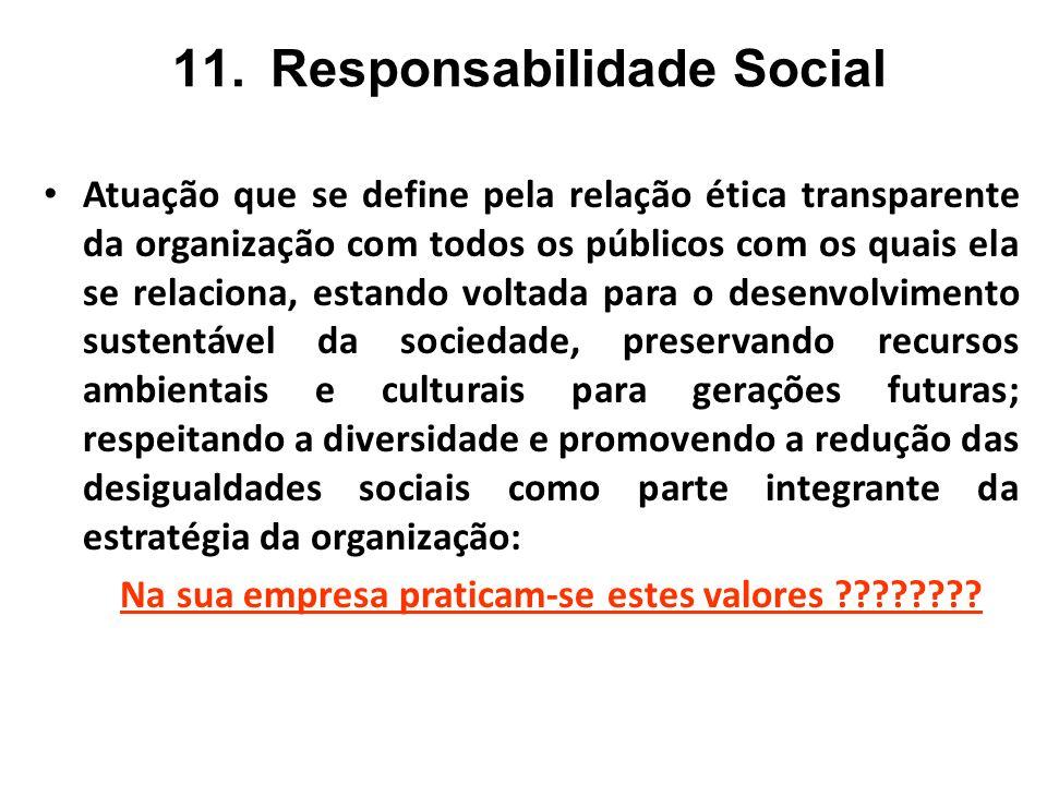 11.Responsabilidade Social Atuação que se define pela relação ética transparente da organização com todos os públicos com os quais ela se relaciona, e