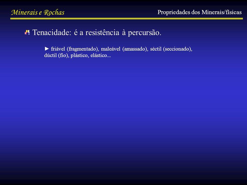 Minerais e Rochas Propriedades dos Minerais/físicas Tenacidade: é a resistência à percursão. friável (fragmentado), maleável (amassado), séctil (secci