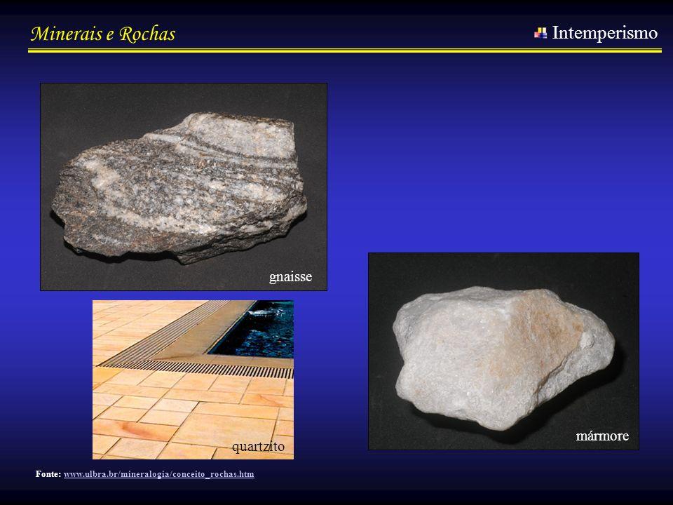 Minerais e Rochas Intemperismo gnaisse mármore Fonte: www.ulbra.br/mineralogia/conceito_rochas.htmwww.ulbra.br/mineralogia/conceito_rochas.htm quartzi