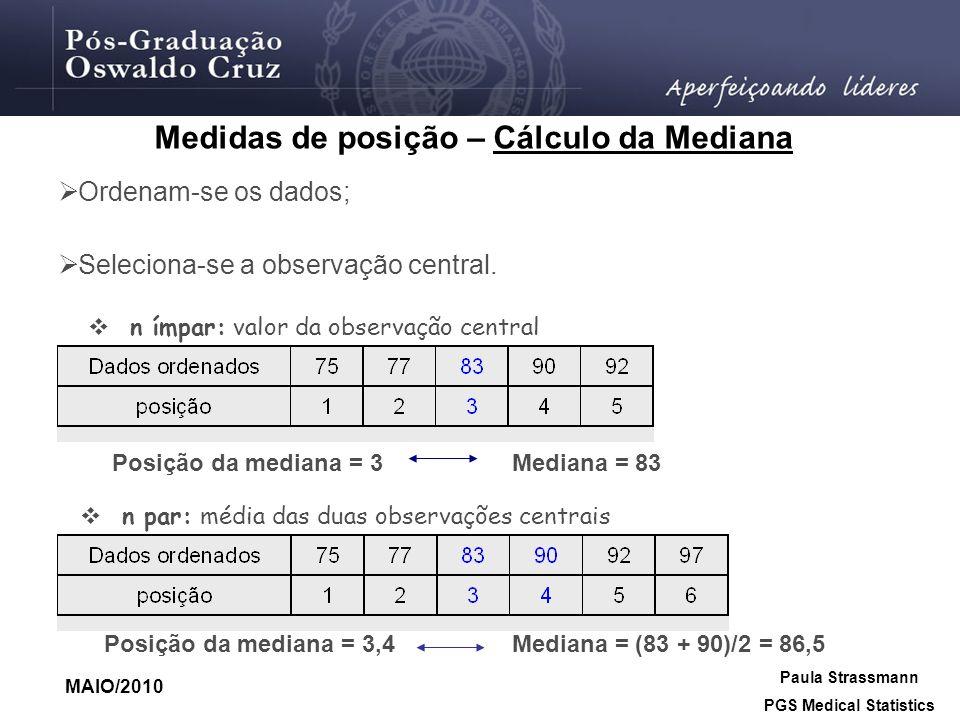 Ordenam-se os dados; Seleciona-se a observação central. n ímpar: valor da observação central n par: média das duas observações centrais Posição da med