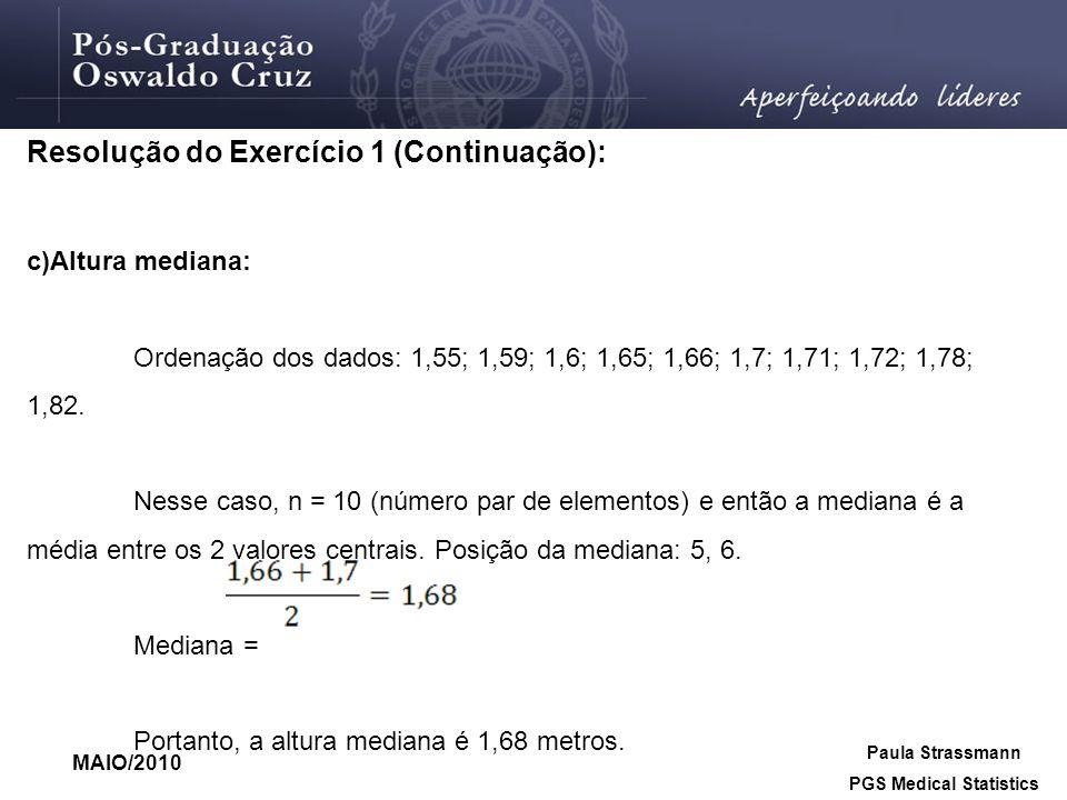MAIO/2010 Paula Strassmann PGS Medical Statistics Resolução do Exercício 1 (Continuação): c)Altura mediana: Ordenação dos dados: 1,55; 1,59; 1,6; 1,65