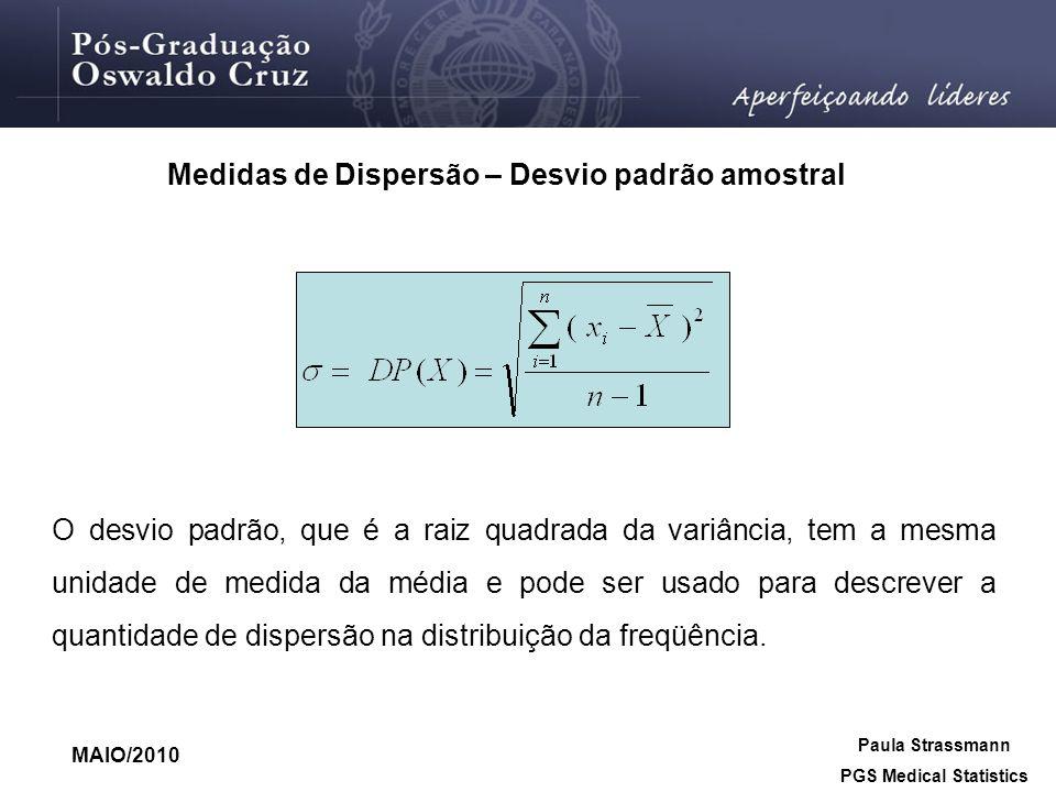 Paula Strassmann PGS Medical Statistics MAIO/2010 Medidas de Dispersão – Desvio padrão amostral O desvio padrão, que é a raiz quadrada da variância, t