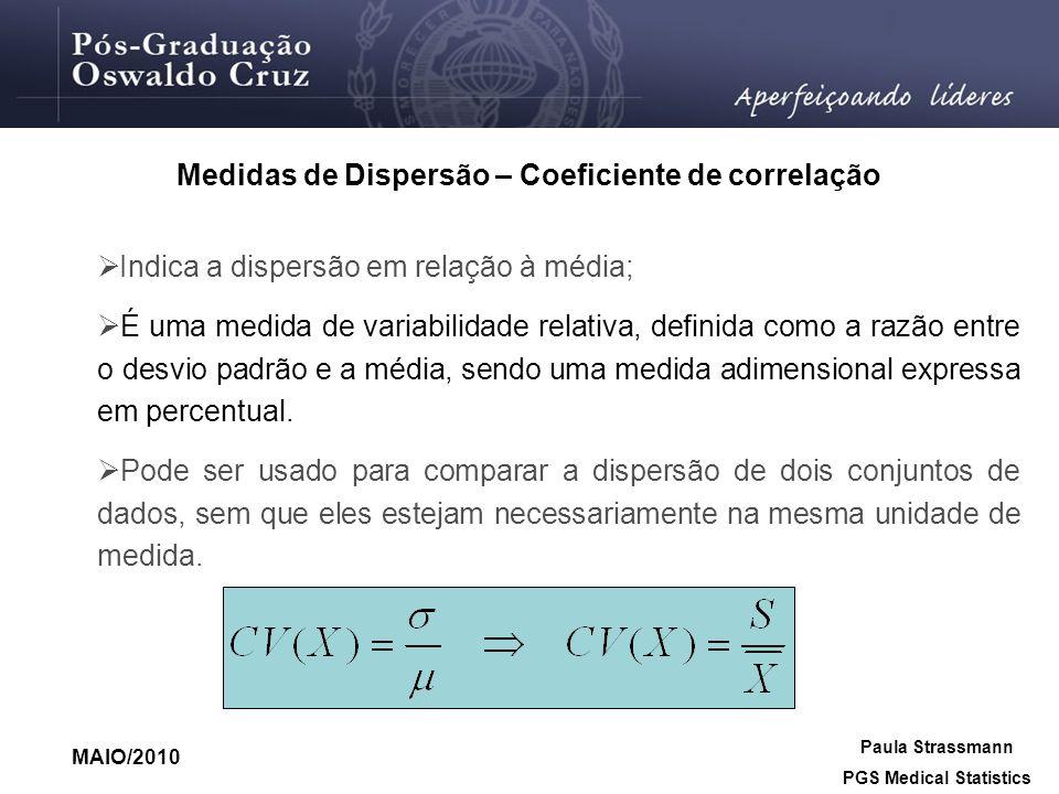Paula Strassmann PGS Medical Statistics MAIO/2010 Indica a dispersão em relação à média; É uma medida de variabilidade relativa, definida como a razão