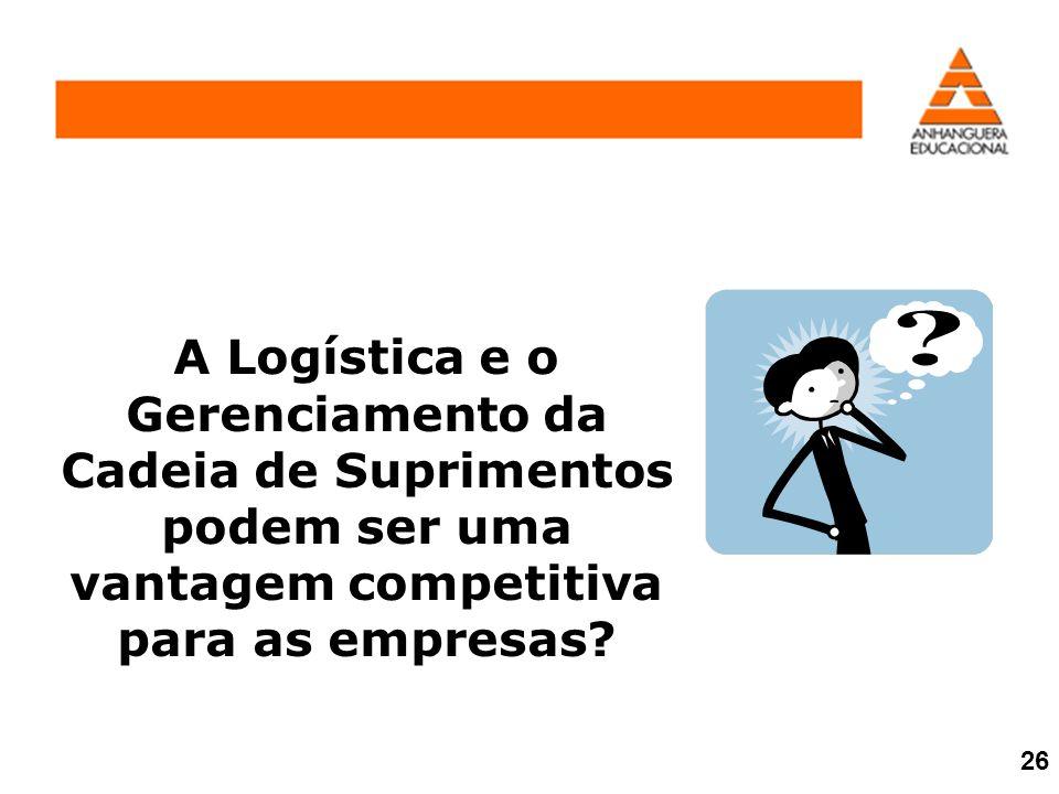 A Logística e o Gerenciamento da Cadeia de Suprimentos podem ser uma vantagem competitiva para as empresas? 26