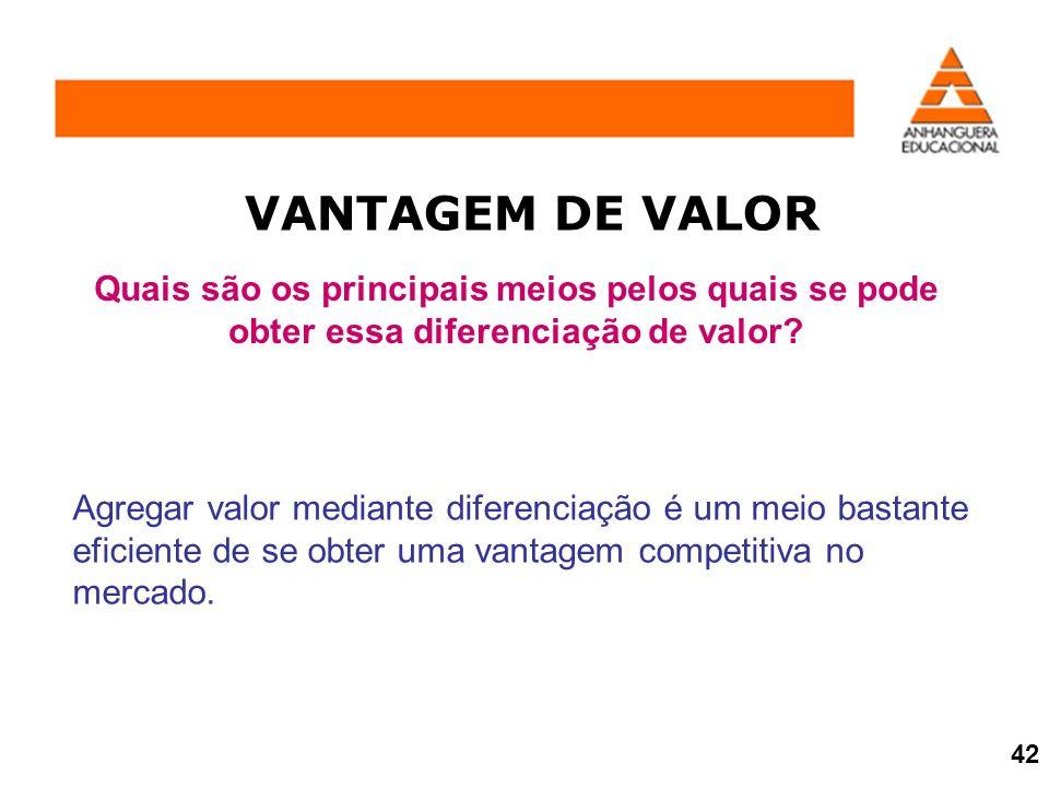 VANTAGEM DE VALOR Quais são os principais meios pelos quais se pode obter essa diferenciação de valor? Agregar valor mediante diferenciação é um meio