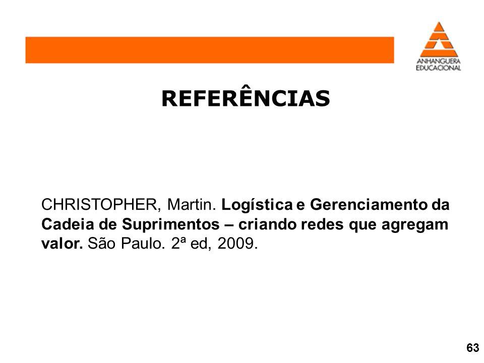 REFERÊNCIAS CHRISTOPHER, Martin. Logística e Gerenciamento da Cadeia de Suprimentos – criando redes que agregam valor. São Paulo. 2ª ed, 2009. 63