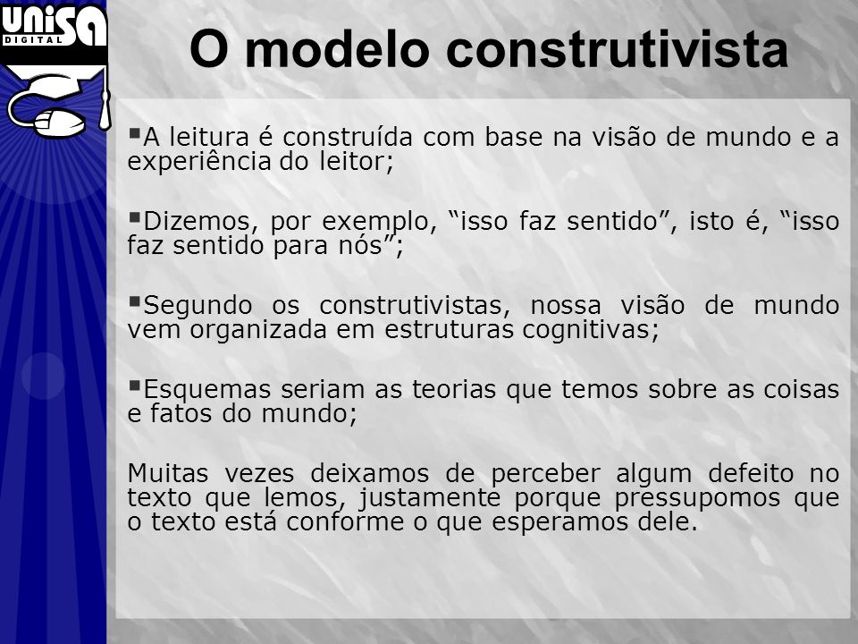 O modelo construtivista A leitura é construída com base na visão de mundo e a experiência do leitor; Dizemos, por exemplo, isso faz sentido, isto é, i