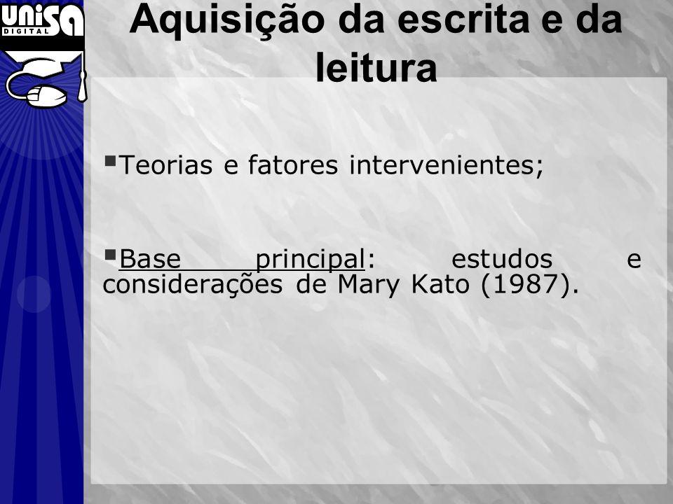 Aquisição da escrita e da leitura Teorias e fatores intervenientes; Base principal: estudos e considerações de Mary Kato (1987).