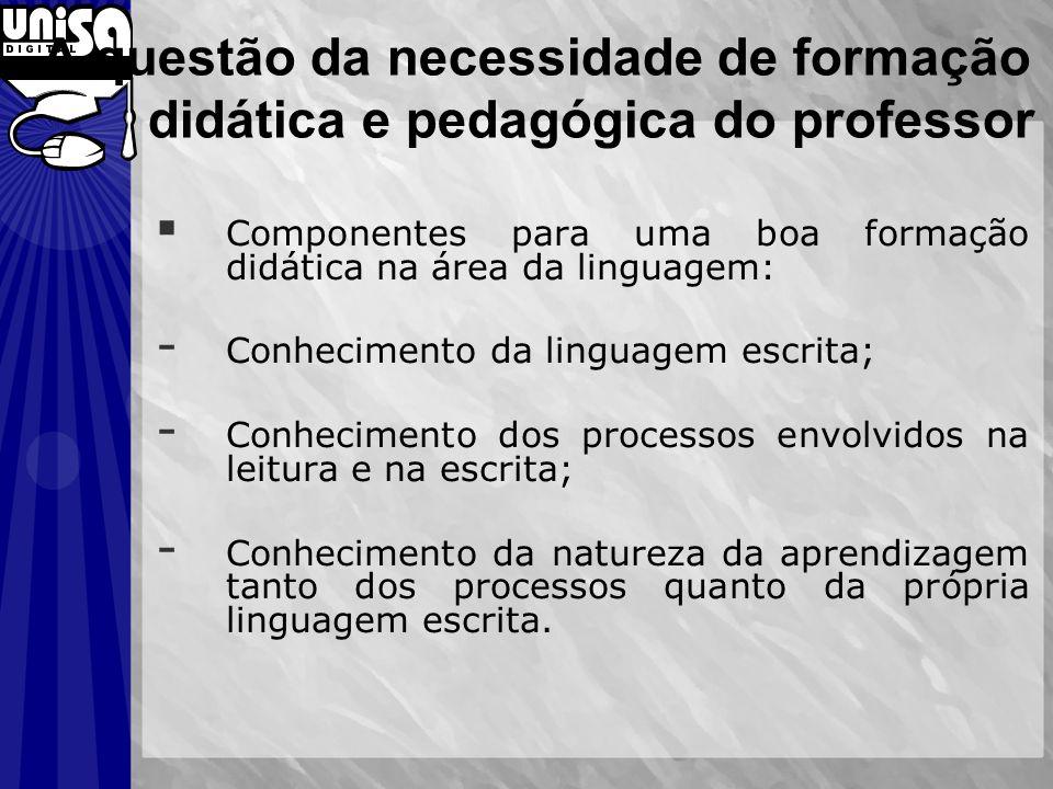 A questão da necessidade de formação didática e pedagógica do professor Componentes para uma boa formação didática na área da linguagem: - Conheciment