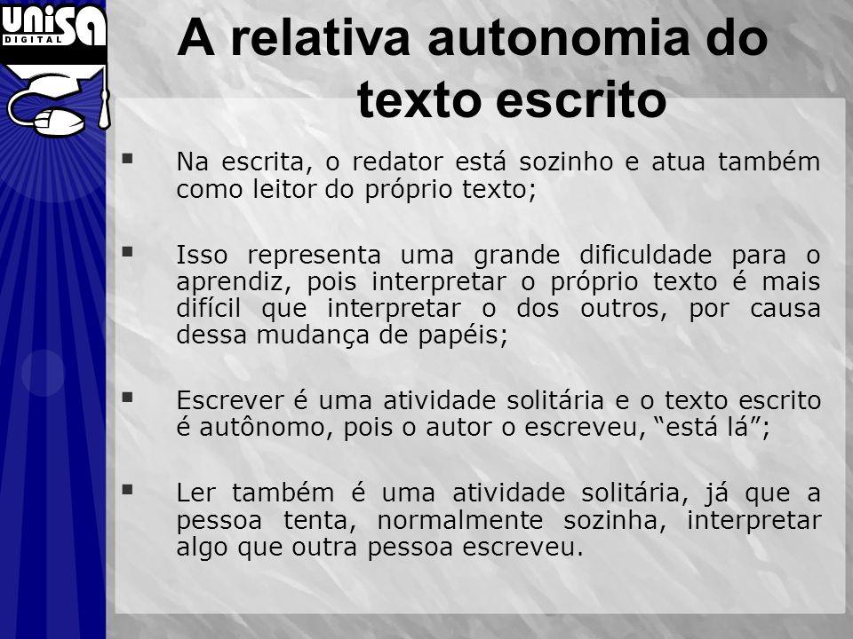 A relativa autonomia do texto escrito Na escrita, o redator está sozinho e atua também como leitor do próprio texto; Isso representa uma grande dificu