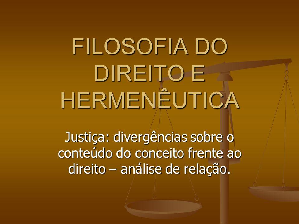 FILOSOFIA DO DIREITO E HERMENÊUTICA Justiça: divergências sobre o conteúdo do conceito frente ao direito – análise de relação.