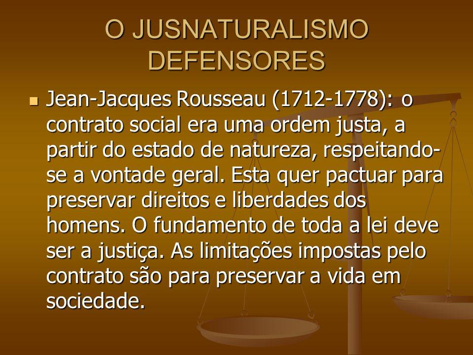 O JUSNATURALISMO DEFENSORES Jean-Jacques Rousseau (1712-1778): o contrato social era uma ordem justa, a partir do estado de natureza, respeitando- se